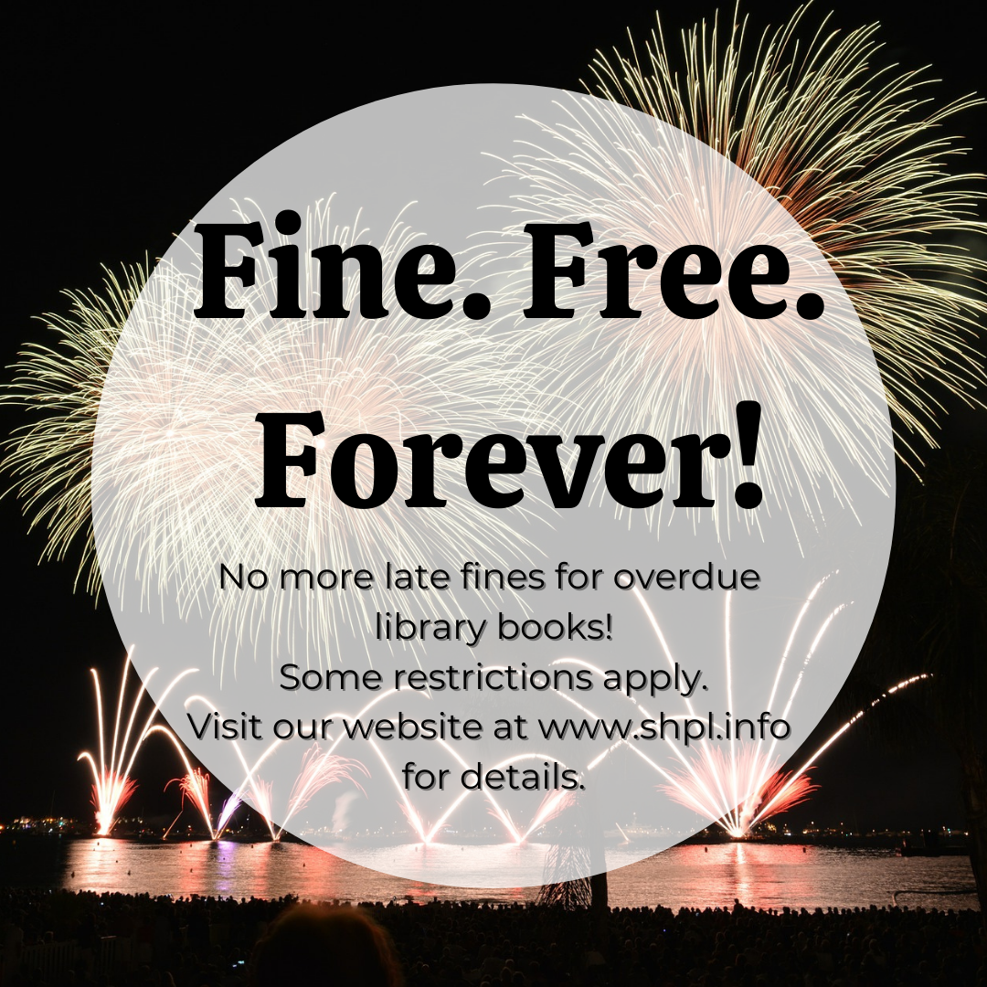 "Graphic announcing ""Fine.Free. Forever. No more fines for overdue library books. Some restrictions apply. Visit our website at www.shpl.info for details."